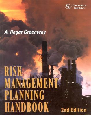 Risk Management Planning Handbook: A Comprehensive Guide to Hazard Assessment, Accidental Release Prevention, Consequence Analysis, and General Duty Clause Compliance - Greenway, A Roger