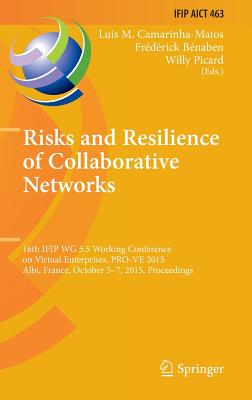 Risks and Resilience of Collaborative Networks: 16th Ifip Wg 5.5 Working Conference on Virtual Enterprises, Pro-Ve 2015, Albi, France, October 5-7, 2015, Proceedings - Camarinha-Matos, Luis M (Editor)