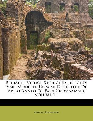 Ritratti Poetici, Storici E Critici Di Vari Moderni Uomini Di Lettere Di Appio Anneo de Faba Cromaziano, Volume 2... - Buonafede, Appiano