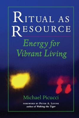 Ritual as Resource: Energy for Vibrant Living - Picucci, Michael, and Levine, Peter A (Foreword by)