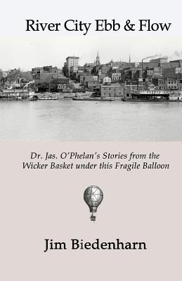 River City Ebb & Flow: Dr. Jas. O'Phelan's Stories from the Wicker Basket Under This Fragile Balloon - Biedenharn, Jim