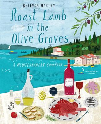 Roast Lamb in the Olive Groves: A Mediterranean Cookbook - Harley, Belinda