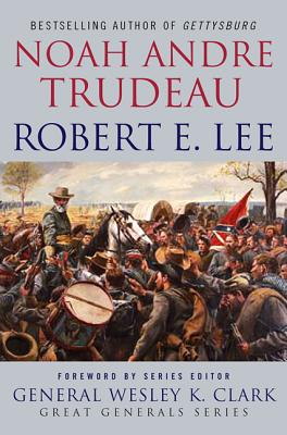 Robert E. Lee: Lessons in Leadership - Trudeau, Noah Andre, and Clark, Wesley K, General (Foreword by)
