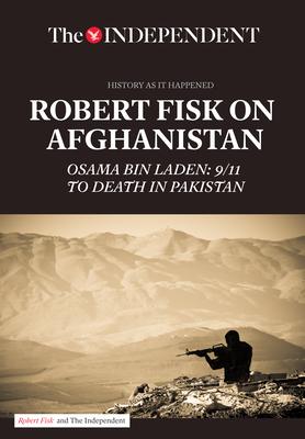Robert Fisk on Afghanistan: Osama Bin Laden: 9/11 to Death in Pakistan - Fisk, Robert