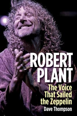 Robert Plant: The Voice That Sailed the Zeppelin - Thompson, Dave