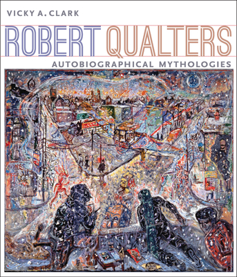 Robert Qualters: Autobiographical Mythologies - Clark, Vicky A