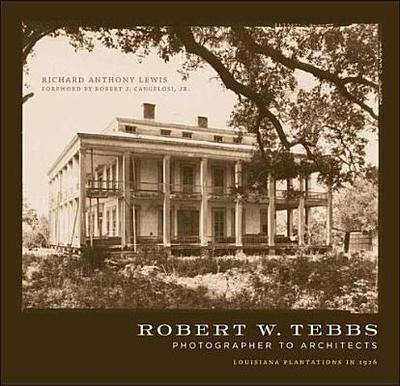 Robert W. Tebbs, Photographer to Architects: Louisiana Plantations in 1926 - Lewis, Richard Anthony