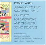 Robert Ward: Jubilation Overture; Symphony No. 4; Concerto for Saxophone; Sonic Structure
