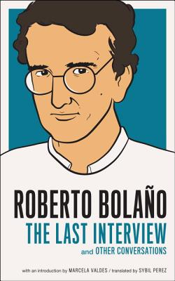 Roberto Bolano: The Last Interview: And Other Conversations - Bolano, Roberto, and Valdes, Marcela (Introduction by), and Perez, Sybil (Translated by)