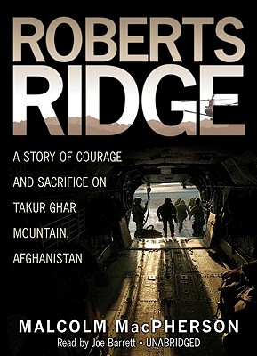 Roberts Ridge: A Story of Courage and Sacrifice on Takur Ghar Mountain, Afghanistan - MacPherson, Malcolm, and Barrett, Joe (Read by)
