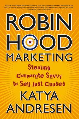 Robin Hood Marketing: Stealing Corporate Savvy to Sell Just Causes - Andresen, Katya