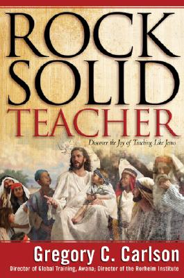 Rock-Solid Teacher: Discover the Joy of Teaching Like Jesus - Carlson, Gregory C, PH.D