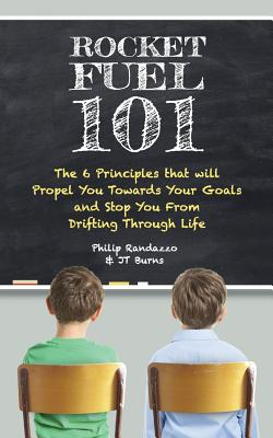 Rocket Fuel 101: The 6 Principles That Will Propel You Towards Your Goals and Stop You from Drifting Through Life - Randazzo, Philip, and Burns, Jt
