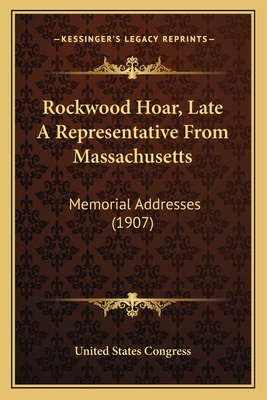 Rockwood Hoar, Late a Representative from Massachusetts: Memorial Addresses (1907) - United States Congress