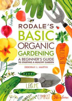 Rodale's Basic Organic Gardening: A Beginner's Guide to Starting a Healthy Garden - Martin, Deborah L