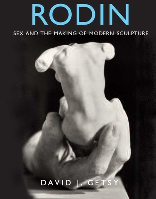 Rodin: Sex and the Making of Modern Sculpture - Getsy, David J.