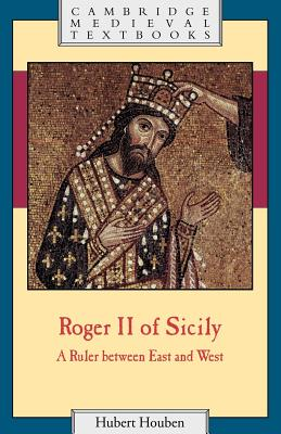 Roger II of Sicily: A Ruler Between East and West - Houben, Hubert, and Loud, Graham A (Translated by), and Milburn, Diane (Translated by)
