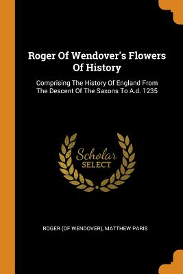 Roger of Wendover's Flowers of History: Comprising the History of England from the Descent of the Saxons to A.D. 1235 - Wendover), Roger (of, and Paris, Matthew