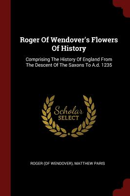 Roger of Wendover's Flowers of History: Comprising the History of England from the Descent of the Saxons to A.D. 1235 - Wendover), Roger (of