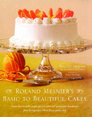 Roland Mesnier's Basic to Beautiful Cakes - Mesnier, Roland, and Chattman, Lauren