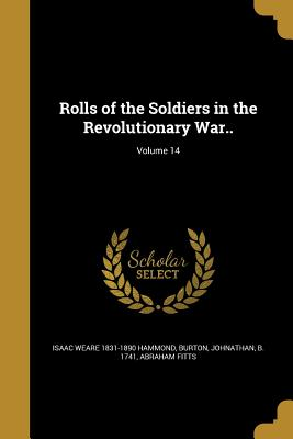 Rolls of the Soldiers in the Revolutionary War..; Volume 14 - Hammond, Isaac Weare 1831-1890, and Burton, Johnathan B 1741 (Creator), and Fitts, Abraham