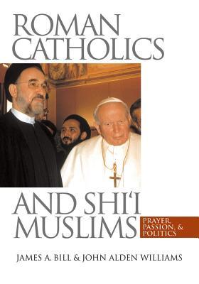Roman Catholics and Shi'i Muslims: Prayer, Passion, and Politics - Bill, James a, and Williams, John Alden