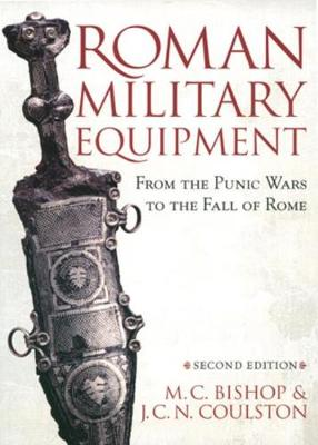 Roman Military Equipment from the Punic Wars to the Fall of Rome, Second Edition - Bishop, M C