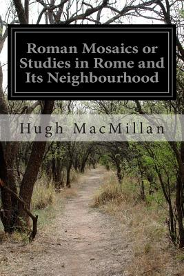 Roman Mosaics or Studies in Rome and Its Neighbourhood - MacMillan, Hugh