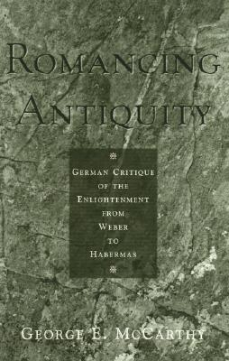 Romancing Antiquity: German Critique of the Enlightenment from Weber to Habermas - McCarthy, George E