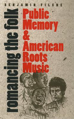 Romancing the Folk: Public Memory and American Roots Music - Filene, Benjamin