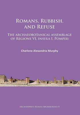 Romans, Rubbish, and Refuse: The archaeobotanical assemblage of Regione VI, insula I, Pompeii - Murphy, Charlene Alexandria