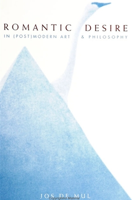 Romantic Desire in (Post)Modern Art and Philosophy - De Mul, Jos, Prof., and Reeve, Alan (Translated by)