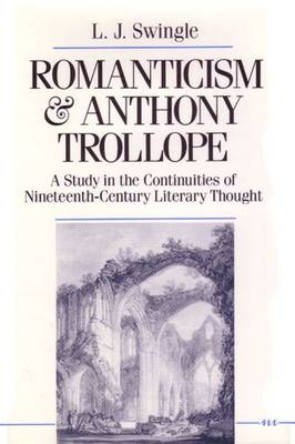 Romanticism and Anthony Trollope: A Study in the Continuities of Nineteenth-Century Literary Thought - Swingle, L J