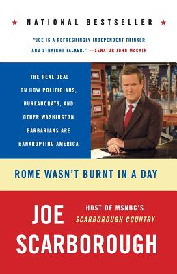 Rome Wasn't Burnt in a Day: The Real Deal on How Politicians, Bureaucrats, and Other Washington Barbarians Are Bankrupting America - Scarborough, Joe
