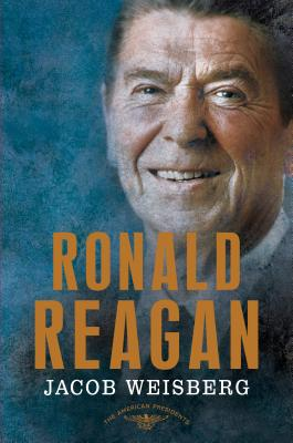 Ronald Reagan: The 40th President, 1981-1989 - Weisberg, Jacob, and Schlesinger, Arthur M (Editor), and Wilentz, Sean, Mr. (Editor)