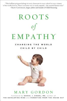Roots of Empathy: Changing the World Child by Child - Gordon, Mary, and Siegel, Daniel J, MD (Foreword by)