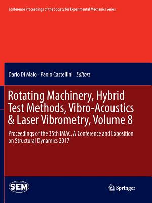 Rotating Machinery, Hybrid Test Methods, Vibro-Acoustics & Laser Vibrometry, Volume 8: Proceedings of the 35th Imac, a Conference and Exposition on Structural Dynamics 2017 - Di Maio, Dario (Editor), and Castellini, Paolo (Editor)
