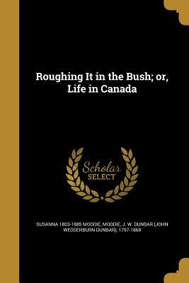Roughing It in the Bush; Or, Life in Canada - Moodie, Susanna 1803-1885, and Moodie, J W Dunbar (John Wedderburn Du (Creator)