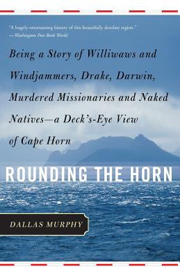 Rounding the Horn: Being the Story of Williwaws and Windjammers, Drake, Darwin, Murdered Missionaries and Naked Natives--A Deck's-Eye Vie - Murphy, Dallas