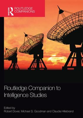 Routledge Companion to Intelligence Studies - Dover, Robert (Editor), and Goodman, Michael S. (Editor), and Hillebrand, Claudia (Editor)