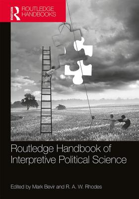 Routledge Handbook of Interpretive Political Science - Bevir, Mark (Editor), and Rhodes, R. A. W. (Editor)