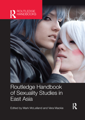 Routledge Handbook of Sexuality Studies in East Asia - McLelland, Mark (Editor), and Mackie, Vera (Editor)