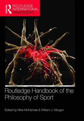 Routledge Handbook of the Philosophy of Sport - McNamee, Mike (Editor), and Morgan, William J. (Editor)