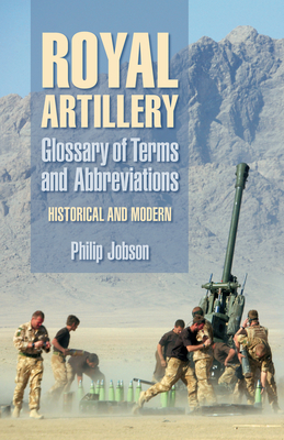 Royal Artillery Glossary of Terms and Abbreviations: Historical and Modern - Jobson, Philip