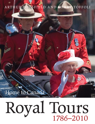 Royal Tours 1786-2010: Home to Canada - Bousfield, Arthur, and Toffoli, Garry