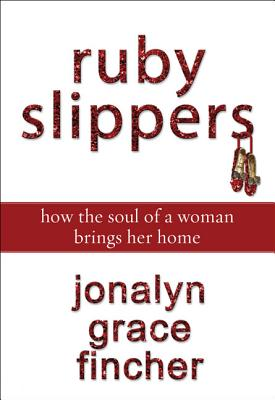 Ruby Slippers: How the Soul of a Woman Brings Her Home - Fincher, Jonalyn Grace