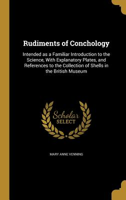 Rudiments of Conchology: Intended as a Familiar Introduction to the Science, with Explanatory Plates, and References to the Collection of Shells in the British Museum - Venning, Mary Anne