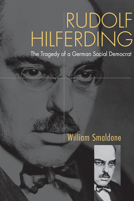 Rudolf Hilferding: The Tragedy of a German Social Democrate - Smaldone, William