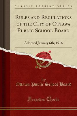 Rules and Regulations of the City of Ottawa Public School Board: Adopted January 6th, 1916 (Classic Reprint) - Board, Ottawa Public School
