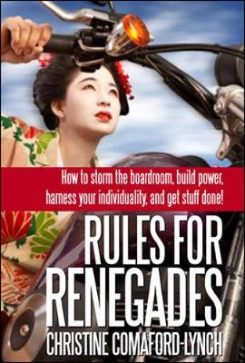 Rules for Renegades. 10 Secrets to Getting What You Want From a Buddhist Monk-Geisha Trainee Entrepreneur-Self-Made Millionaire (UK Ed) - Lynch, Christine